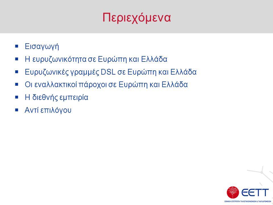 Περιεχόμενα  Εισαγωγή  Η ευρυζωνικότητα σε Ευρώπη και Ελλάδα  Ευρυζωνικές γραμμές DSL σε Ευρώπη και Ελλάδα  Οι εναλλακτικοί πάροχοι σε Ευρώπη και Ελλάδα  Η διεθνής εμπειρία  Αντί επιλόγου
