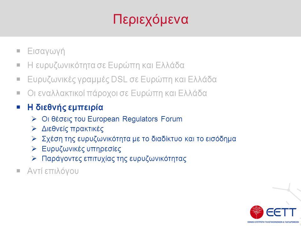 Περιεχόμενα  Εισαγωγή  Η ευρυζωνικότητα σε Ευρώπη και Ελλάδα  Ευρυζωνικές γραμμές DSL σε Ευρώπη και Ελλάδα  Οι εναλλακτικοί πάροχοι σε Ευρώπη και Ελλάδα  Η διεθνής εμπειρία  Οι θέσεις του European Regulators Forum  Διεθνείς πρακτικές  Σχέση της ευρυζωνικότητα με το διαδίκτυο και το εισόδημα  Ευρυζωνικές υπηρεσίες  Παράγοντες επιτυχίας της ευρυζωνικότητας  Αντί επιλόγου