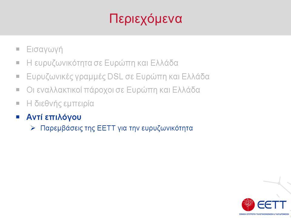 Περιεχόμενα  Εισαγωγή  Η ευρυζωνικότητα σε Ευρώπη και Ελλάδα  Ευρυζωνικές γραμμές DSL σε Ευρώπη και Ελλάδα  Οι εναλλακτικοί πάροχοι σε Ευρώπη και Ελλάδα  Η διεθνής εμπειρία  Αντί επιλόγου  Παρεμβάσεις της ΕΕΤΤ για την ευρυζωνικότητα