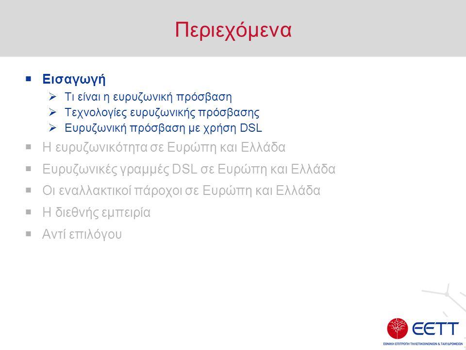 Περιεχόμενα  Εισαγωγή  Τι είναι η ευρυζωνική πρόσβαση  Τεχνολογίες ευρυζωνικής πρόσβασης  Ευρυζωνική πρόσβαση με χρήση DSL  Η ευρυζωνικότητα σε Ευρώπη και Ελλάδα  Ευρυζωνικές γραμμές DSL σε Ευρώπη και Ελλάδα  Οι εναλλακτικοί πάροχοι σε Ευρώπη και Ελλάδα  Η διεθνής εμπειρία  Αντί επιλόγου
