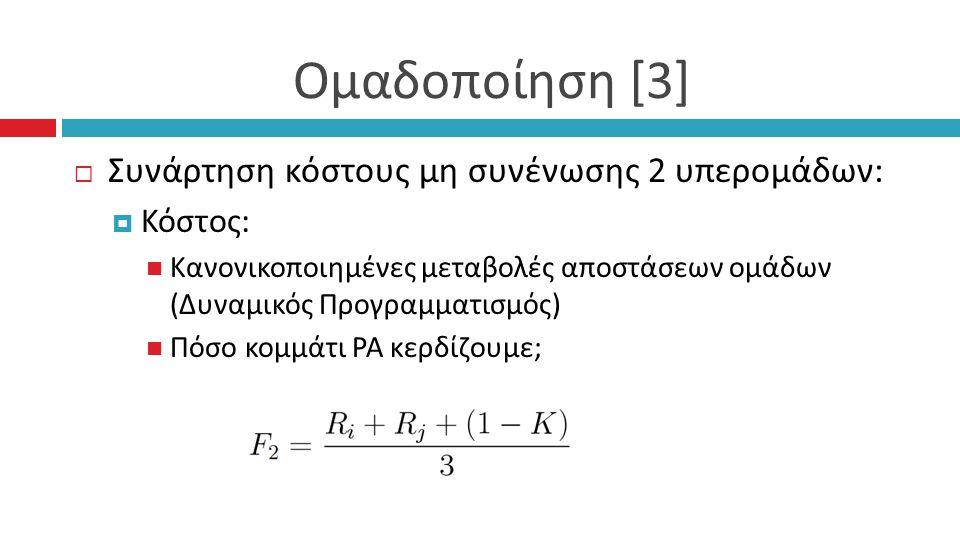 Ομαδοποίηση [3]  Συνάρτηση κόστους μη συνένωσης 2 υπερoμάδων:  Κόστος: Κανονικοποιημένες μεταβολές αποστάσεων ομάδων (Δυναμικός Προγραμματισμός) Πόσο κομμάτι ΡΑ κερδίζουμε;