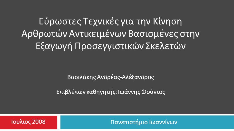 Πανεπιστήμιο Ιωαννίνων Εύρωστες Τεχνικές για την Κίνηση Αρθρωτών Αντικειμένων Βασισμένες στην Εξαγωγή Προσεγγιστικών Σκελετών Βασιλάκης Ανδρέας - Αλέξανδρος Επιβλέπων καθηγητής : Ιωάννης Φούντος Ιουλιος 2008