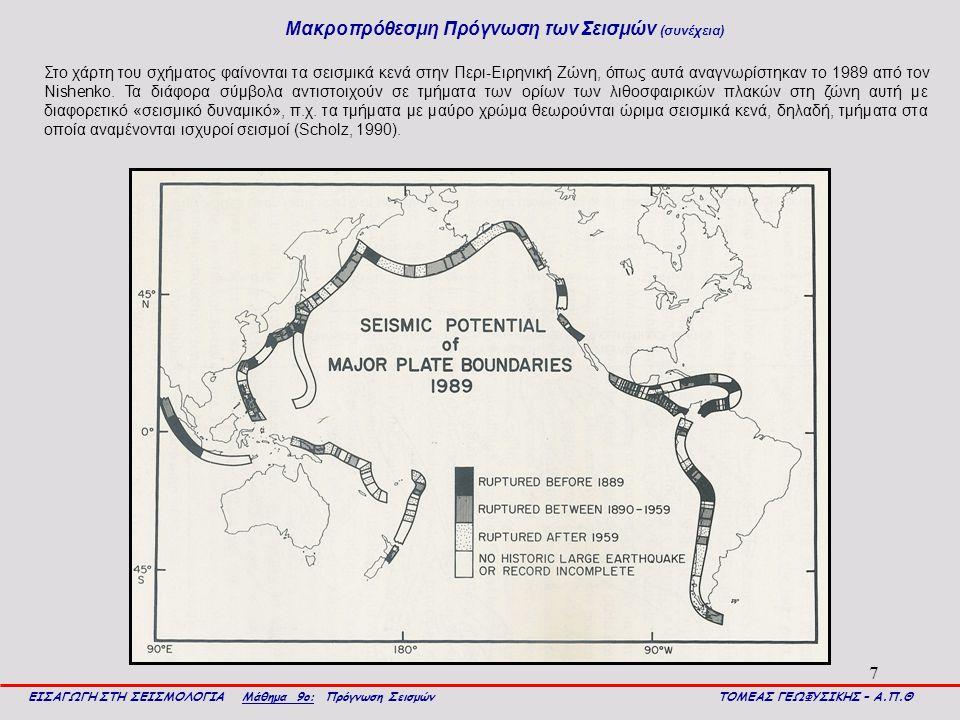 7 Μακροπρόθεσμη Πρόγνωση των Σεισμών (συνέχεια) ΕΙΣΑΓΩΓΗ ΣΤΗ ΣΕΙΣΜΟΛΟΓΙΑ Μάθημα 9ο: Πρόγνωση Σεισμών ΤΟΜΕΑΣ ΓΕΩΦΥΣΙΚΗΣ – Α.Π.Θ Στο χάρτη του σχήματος φαίνονται τα σεισμικά κενά στην Περι-Ειρηνική Ζώνη, όπως αυτά αναγνωρίστηκαν το 1989 από τον Nishenko.