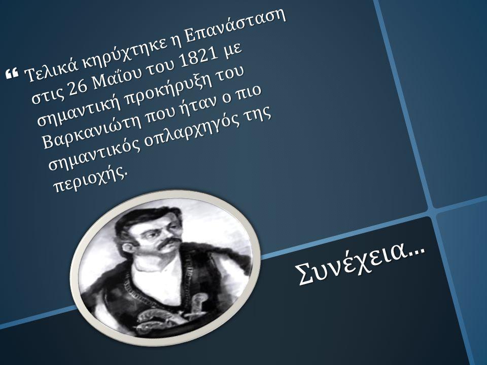 Συνέχεια...  Τελικά κηρύχτηκε η Επανάσταση στις 26 Μαΐου του 1821 με σημαντική προκήρυξη του Βαρκανιώτη που ήταν ο πιο σημαντικός οπλαρχηγός της περι