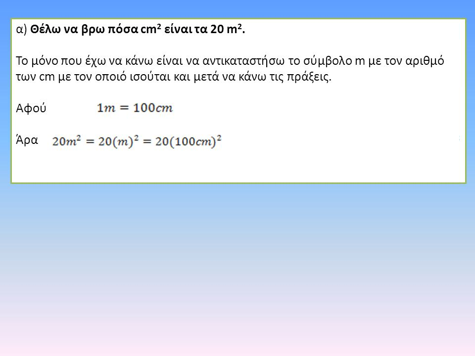 α) Θέλω να βρω πόσα cm 2 είναι τα 20 m 2. Το μόνο που έχω να κάνω είναι να αντικαταστήσω το σύμβολο m με τον αριθμό των cm με τον οποιό ισούται και με