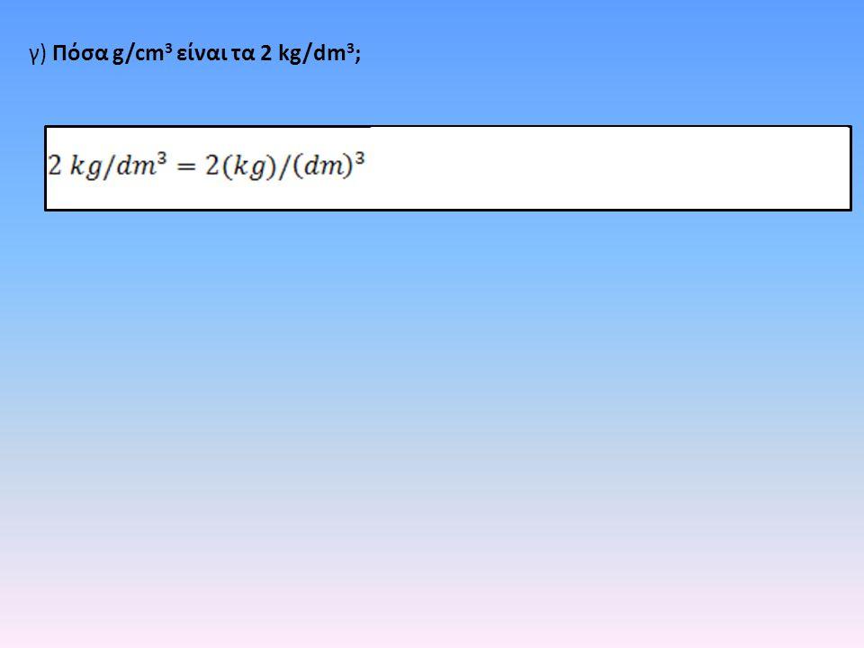 γ) Πόσα g/cm 3 είναι τα 2 kg/dm 3 ;