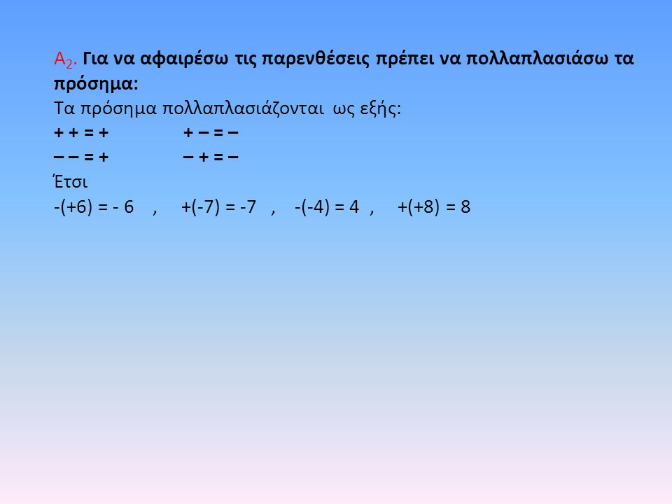 Α 2. Για να αφαιρέσω τις παρενθέσεις πρέπει να πολλαπλασιάσω τα πρόσημα: Τα πρόσημα πολλαπλασιάζονται ως εξής: + + = + + – = – – – = + – + = – Έτσι -(