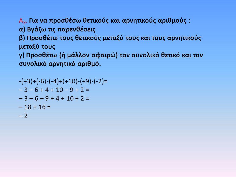Α 3. Για να προσθέσω θετικούς και αρνητικούς αριθμούς : α) Βγάζω τις παρενθέσεις β) Προσθέτω τους θετικούς μεταξύ τους και τους αρνητικούς μεταξύ τους