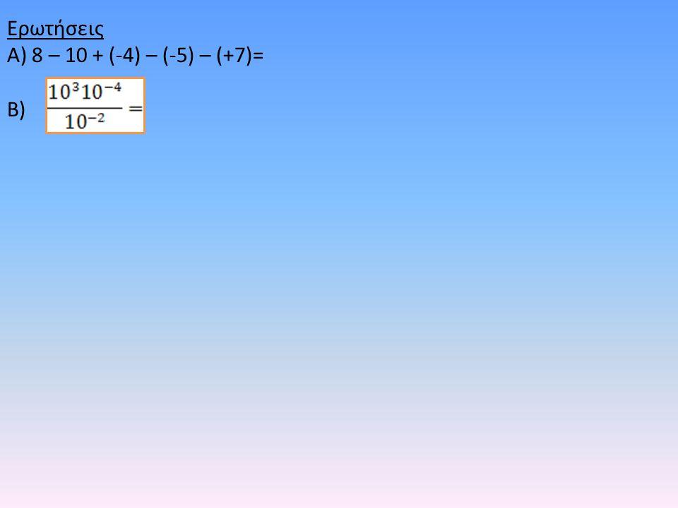 Ερωτήσεις Α) 8 – 10 + (-4) – (-5) – (+7)= Β)