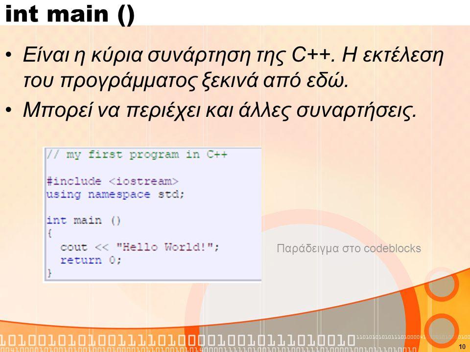 10 int main () Είναι η κύρια συνάρτηση της C++. Η εκτέλεση του προγράμματος ξεκινά από εδώ. Μπορεί να περιέχει και άλλες συναρτήσεις. Παράδειγμα στο c