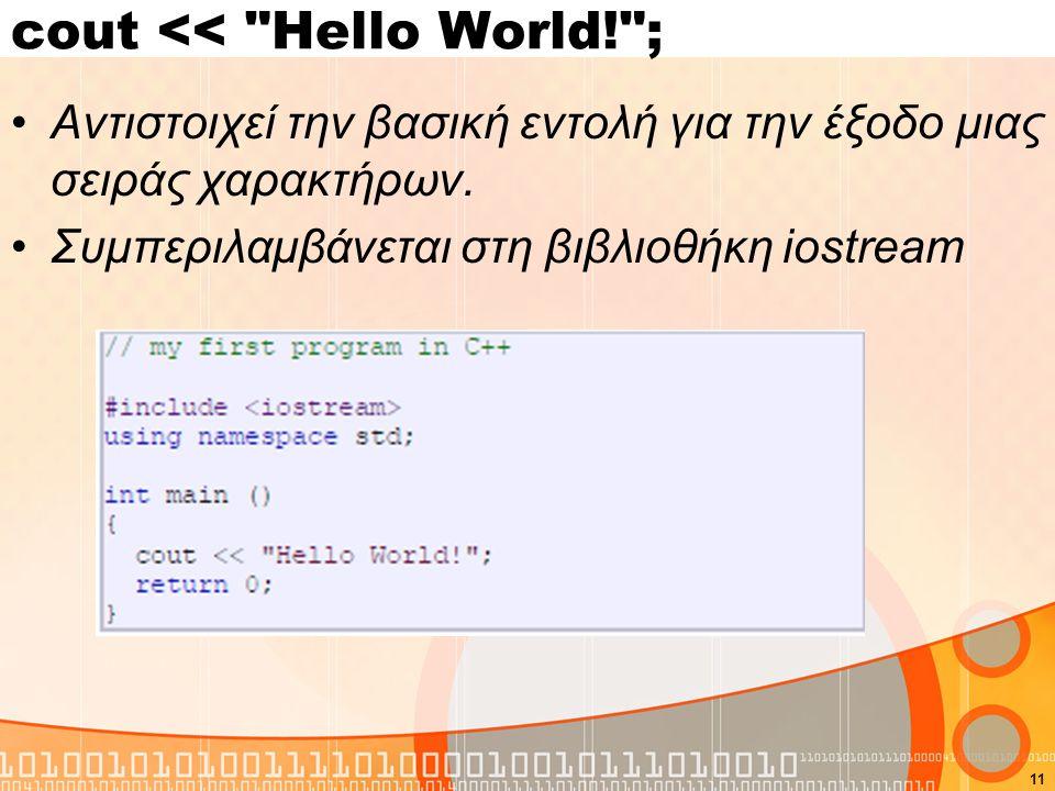 11 cout << Hello World! ; Αντιστοιχεί την βασική εντολή για την έξοδο μιας σειράς χαρακτήρων.