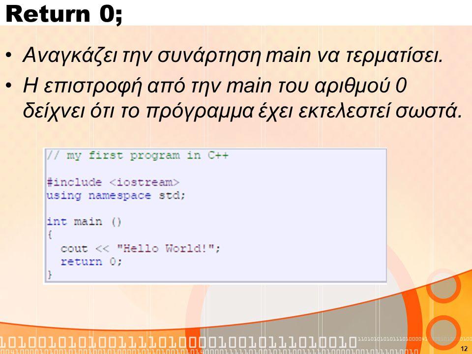 12 Return 0; Αναγκάζει την συνάρτηση main να τερματίσει. Η επιστροφή από την main του αριθμού 0 δείχνει ότι το πρόγραμμα έχει εκτελεστεί σωστά.
