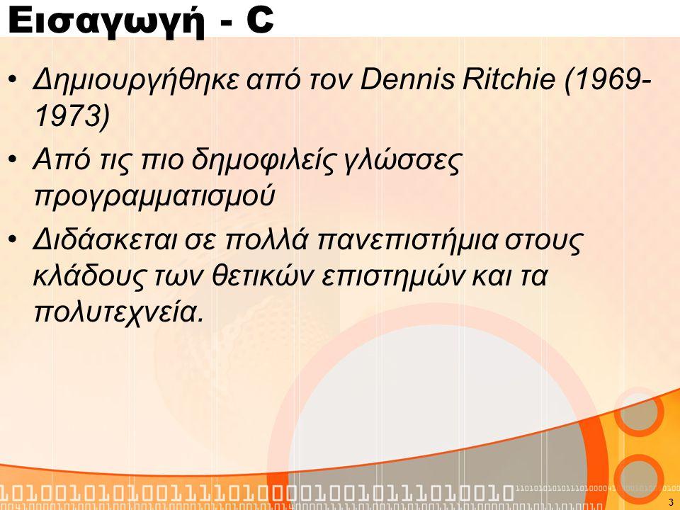 Εισαγωγή - C Δημιουργήθηκε από τον Dennis Ritchie (1969- 1973) Από τις πιο δημοφιλείς γλώσσες προγραμματισμού Διδάσκεται σε πολλά πανεπιστήμια στους κ