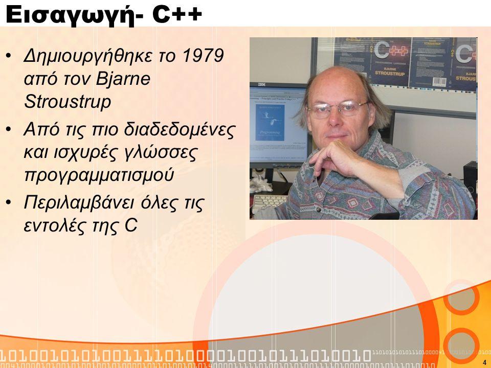 4 Εισαγωγή- C++ Δημιουργήθηκε το 1979 από τον Bjarne Stroustrup Από τις πιο διαδεδομένες και ισχυρές γλώσσες προγραμματισμού Περιλαμβάνει όλες τις εντ
