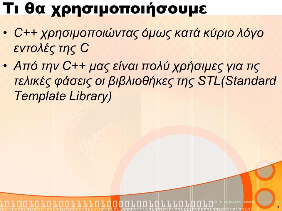Τι θα χρησιμοποιήσουμε C++ χρησιμοποιώντας όμως κατά κύριο λόγο εντολές της C Από την C++ μας είναι πολύ χρήσιμες για τις τελικές φάσεις οι βιβλιοθήκε