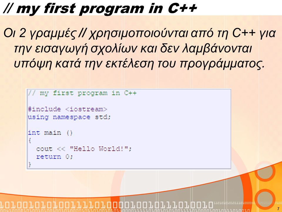 7 // my first program in C++ Οι 2 γραμμές // χρησιμοποιούνται από τη C++ για την εισαγωγή σχολίων και δεν λαμβάνονται υπόψη κατά την εκτέλεση του προγ