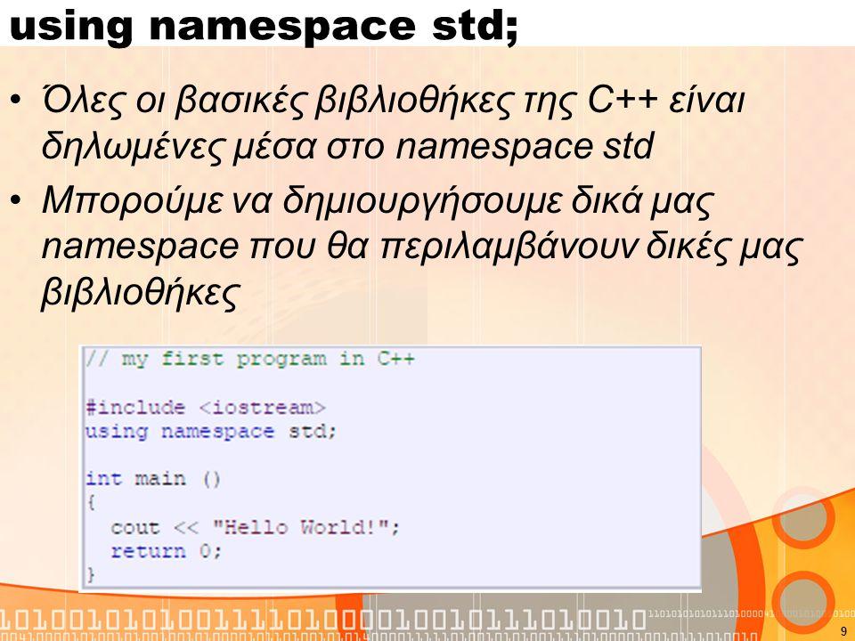 9 using namespace std; Όλες οι βασικές βιβλιοθήκες της C++ είναι δηλωμένες μέσα στο namespace std Μπορούμε να δημιουργήσουμε δικά μας namespace που θα
