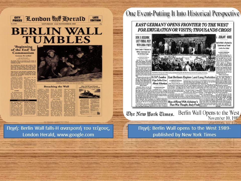 Πηγή: Berlin Wall opens to the West 1989- published by New York Times Πηγή: Berlin Wall falls-Η ανατροπή του τείχους, London Herald, www.google.com