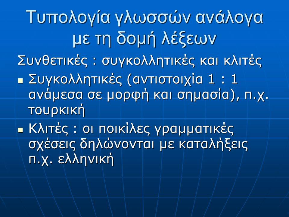 Tυπολογία γλωσσών ανάλογα με τη δομή λέξεων Συνθετικές : συγκολλητικές και κλιτές Συγκολλητικές (αντιστοιχία 1 : 1 ανάμεσα σε μορφή και σημασία), π.χ.