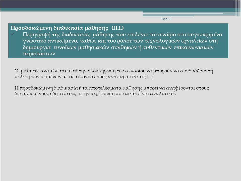 Η δομή του σεναρίου Page  5 Προσδοκώμενη διαδικασία μάθησης (Π.Ι.) Περιγραφή της διαδικασίας μάθησης που επιλέγει το σενάριο στο συγκεκριμένο γνωστικό αντικείμενο, καθώς και του ρόλου των τεχνολογικών εργαλείων στη δημιουργία ευνοϊκών μαθησιακών συνθηκών ή αυθεντικών επικοινωνιακών περιστάσεων.
