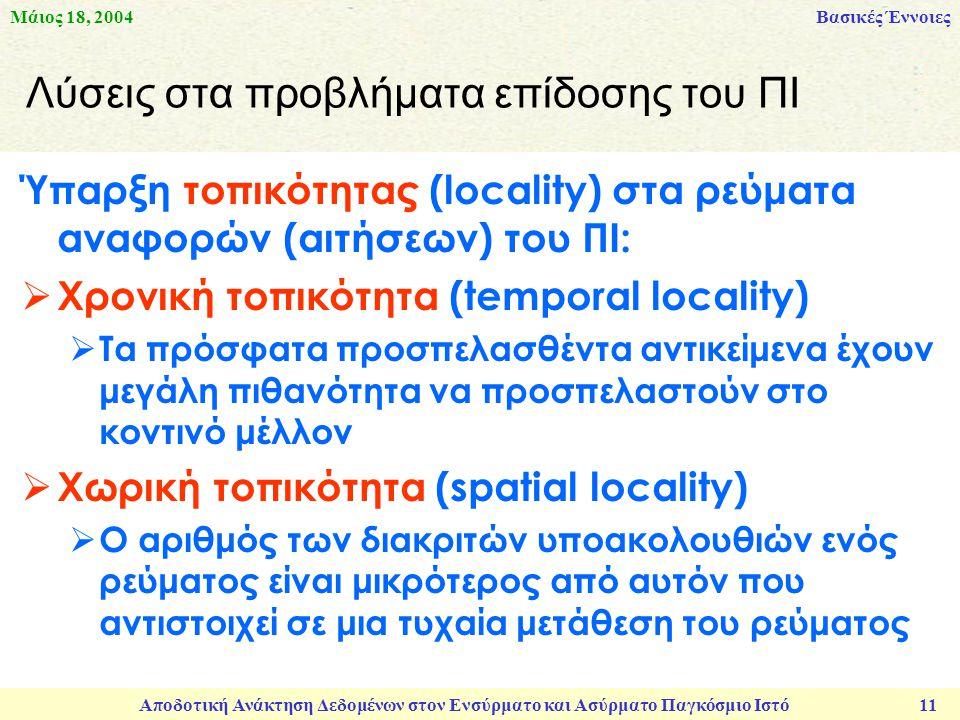 Μάιος 18, 2004 Αποδοτική Ανάκτηση Δεδομένων στον Ενσύρματο και Ασύρματο Παγκόσμιο Ιστό 11 Λύσεις στα προβλήματα επίδοσης του ΠΙ Ύπαρξη τοπικότητας (locality) στa ρεύματα αναφορών (αιτήσεων) του ΠΙ:  Χρονική τοπικότητα (temporal locality)  Τα πρόσφατα προσπελασθέντα αντικείμενα έχουν μεγάλη πιθανότητα να προσπελαστούν στο κοντινό μέλλον  Χωρική τοπικότητα (spatial locality)  Ο αριθμός των διακριτών υποακολουθιών ενός ρεύματος είναι μικρότερος από αυτόν που αντιστοιχεί σε μια τυχαία μετάθεση του ρεύματος Βασικές Έννοιες