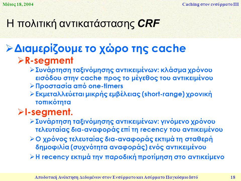 Μάιος 18, 2004 Αποδοτική Ανάκτηση Δεδομένων στον Ενσύρματο και Ασύρματο Παγκόσμιο Ιστό 18 Η πολιτική αντικατάστασης CRF  Διαμερίζουμε το χώρο της cache  R-segment  Συνάρτηση ταξινόμησης αντικειμένων: κλάσμα χρόνου εισόδου στην cache προς το μέγεθος του αντικειμένου  Προστασία από one-timers  Εκμεταλλεύεται μικρής εμβέλειας (short-range) χρονική τοπικότητα  I-segment.