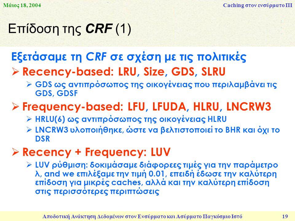 Μάιος 18, 2004 Αποδοτική Ανάκτηση Δεδομένων στον Ενσύρματο και Ασύρματο Παγκόσμιο Ιστό 19 Επίδοση της CRF (1) Εξετάσαμε τη CRF σε σχέση με τις πολιτικές  Recency-based: LRU, Size, GDS, SLRU  GDS ως αντιπρόσωπος της οικογένειας που περιλαμβάνει τις GDS, GDSF  Frequency-based: LFU, LFUDA, HLRU, LNCRW3  HRLU(6) ως αντιπρόσωπος της οικογένειας HLRU  LNCRW3 υλοποιήθηκε, ώστε να βελτιστοποιεί το BHR και όχι το DSR  Recency + Frequency: LUV  LUV ρύθμιση: δοκιμάσαμε διάφορεες τιμές για την παράμετρο λ, and we επιλέξαμε την τιμή 0.01, επειδή έδωσε την καλύτερη επίδοση για μικρές caches, αλλά και την καλύτερη επίδοση στις περισσότερες περιπτώσεις Caching στον ενσύρματο ΠΙ