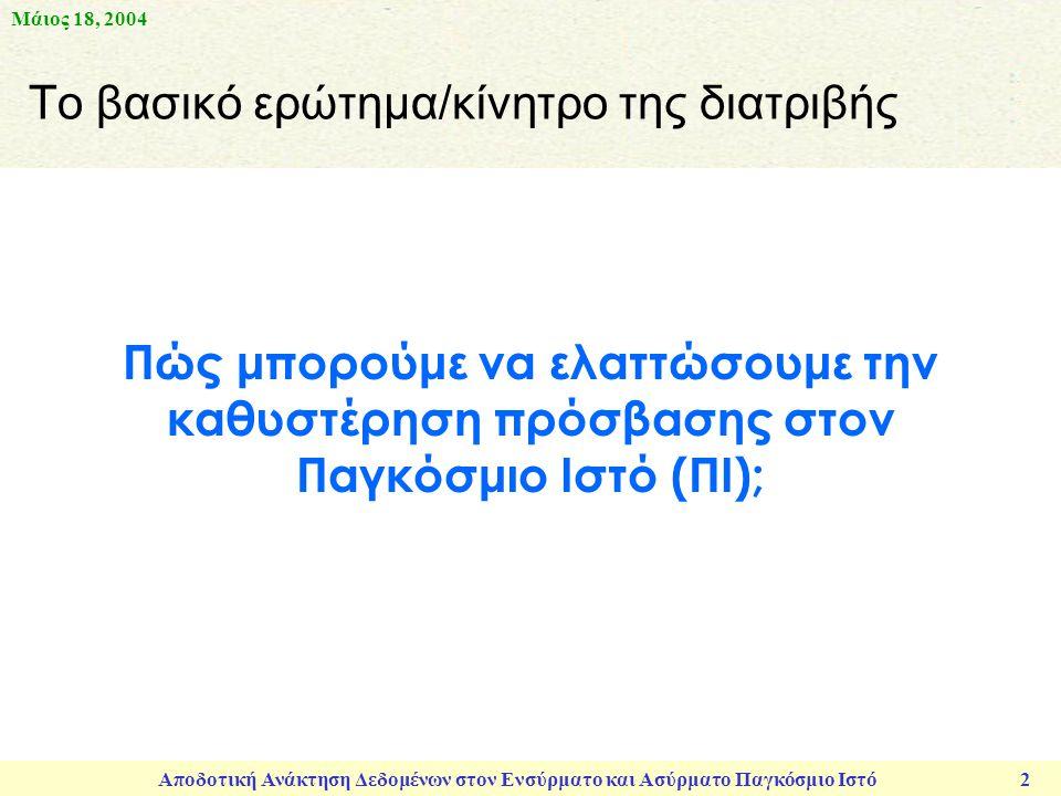 Μάιος 18, 2004 Αποδοτική Ανάκτηση Δεδομένων στον Ενσύρματο και Ασύρματο Παγκόσμιο Ιστό 2 Πώς μπορούμε να ελαττώσουμε την καθυστέρηση πρόσβασης στον Παγκόσμιο Ιστό (ΠΙ); Το βασικό ερώτημα/κίνητρο της διατριβής