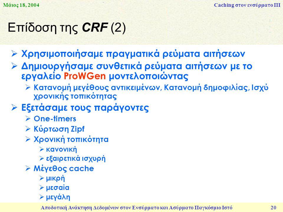 Μάιος 18, 2004 Αποδοτική Ανάκτηση Δεδομένων στον Ενσύρματο και Ασύρματο Παγκόσμιο Ιστό 20 Επίδοση της CRF (2)  Χρησιμοποιήσαμε πραγματικά ρεύματα αιτήσεων  Δημιουργήσαμε συνθετικά ρεύματα αιτήσεων με το εργαλείο ProWGen μοντελοποιώντας  Κατανομή μεγέθους αντικειμένων, Κατανομή δημοφιλίας, Ισχύ χρονικής τοπικότητας  Εξετάσαμε τους παράγοντες  One-timers  Κύρτωση Zipf  Χρονική τοπικότητα  κανονική  εξαιρετικά ισχυρή  Μέγεθος cache  μικρή  μεσαία  μεγάλη Caching στον ενσύρματο ΠΙ