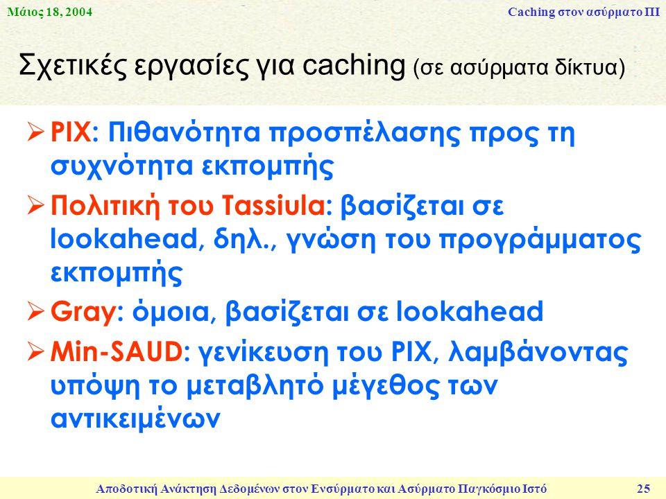 Μάιος 18, 2004 Αποδοτική Ανάκτηση Δεδομένων στον Ενσύρματο και Ασύρματο Παγκόσμιο Ιστό 25 Σχετικές εργασίες για caching (σε ασύρματα δίκτυα)  PIX: Πιθανότητα προσπέλασης προς τη συχνότητα εκπομπής  Πολιτική του Tassiula: βασίζεται σε lookahead, δηλ., γνώση του προγράμματος εκπομπής  Gray: όμοια, βασίζεται σε lookahead  Min-SAUD: γενίκευση του PIX, λαμβάνοντας υπόψη το μεταβλητό μέγεθος των αντικειμένων Caching στον ασύρματο ΠΙ