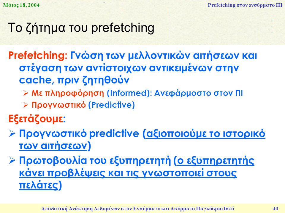 Μάιος 18, 2004 Αποδοτική Ανάκτηση Δεδομένων στον Ενσύρματο και Ασύρματο Παγκόσμιο Ιστό 40 Το ζήτημα του prefetching Prefetching: Γνώση των μελλοντικών αιτήσεων και στέγαση των αντίστοιχων αντικειμένων στην cache, πριν ζητηθούν  Με πληροφόρηση (Informed): Ανεφάρμοστο στον ΠΙ  Προγνωστικό (Predictive) Εξετάζουμε:  Προγνωστικό predictive (αξιοποιούμε το ιστορικό των αιτήσεων)  Πρωτοβουλία του εξυπηρετητή (ο εξυπηρετητής κάνει προβλέψεις και τις γνωστοποιεί στους πελάτες) Prefetching στον ενσύρματο ΠΙ