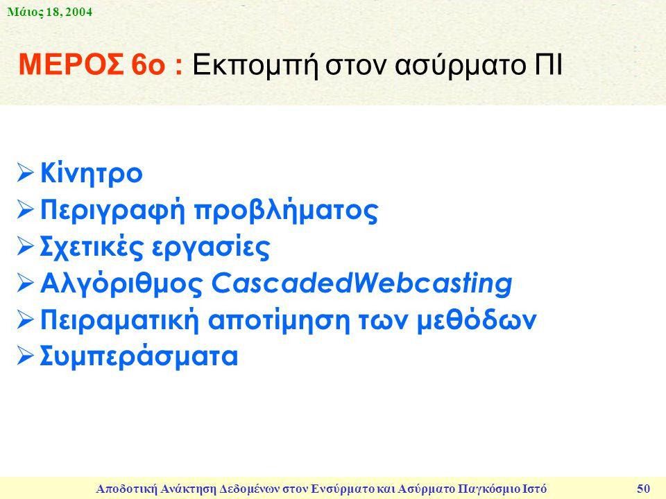 Μάιος 18, 2004 Αποδοτική Ανάκτηση Δεδομένων στον Ενσύρματο και Ασύρματο Παγκόσμιο Ιστό 50 ΜΕΡΟΣ 6ο : Εκπομπή στον ασύρματο ΠΙ  Κίνητρο  Περιγραφή προβλήματος  Σχετικές εργασίες  Αλγόριθμος CascadedWebcasting  Πειραματική αποτίμηση των μεθόδων  Συμπεράσματα