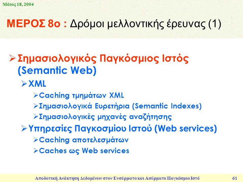 Μάιος 18, 2004 Αποδοτική Ανάκτηση Δεδομένων στον Ενσύρματο και Ασύρματο Παγκόσμιο Ιστό 61 ΜΕΡΟΣ 8ο : Δρόμοι μελλοντικής έρευνας (1)  Σημασιολογικός Παγκόσμιος Ιστός (Semantic Web)  XML  Caching τμημάτων XML  Σημασιολογικά Ευρετήρια (Semantic Indexes)  Σημασιολογικές μηχανές αναζήτησης  Υπηρεσίες Παγκοσμίου Ιστού (Web services)  Caching αποτελεσμάτων  Caches ως Web services