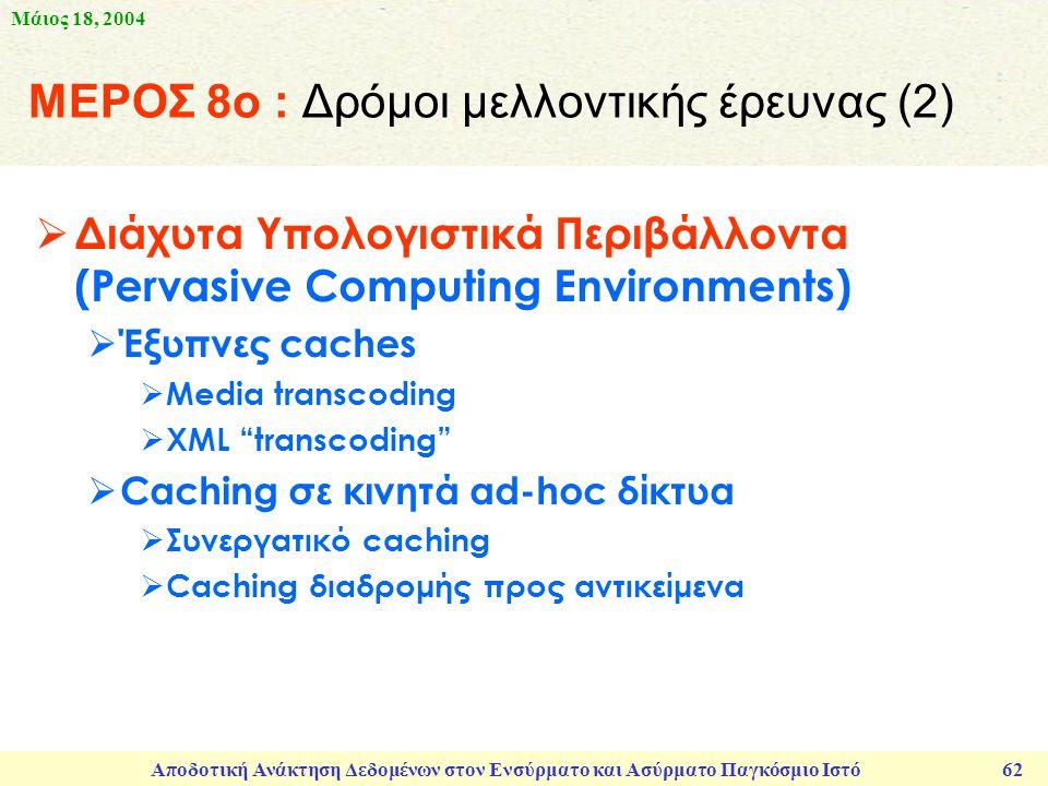 Μάιος 18, 2004 Αποδοτική Ανάκτηση Δεδομένων στον Ενσύρματο και Ασύρματο Παγκόσμιο Ιστό 62 ΜΕΡΟΣ 8ο : Δρόμοι μελλοντικής έρευνας (2)  Διάχυτα Υπολογιστικά Περιβάλλοντα (Pervasive Computing Environments)  Έξυπνες caches  Media transcoding  XML transcoding  Caching σε κινητά ad-hoc δίκτυα  Συνεργατικό caching  Caching διαδρομής προς αντικείμενα