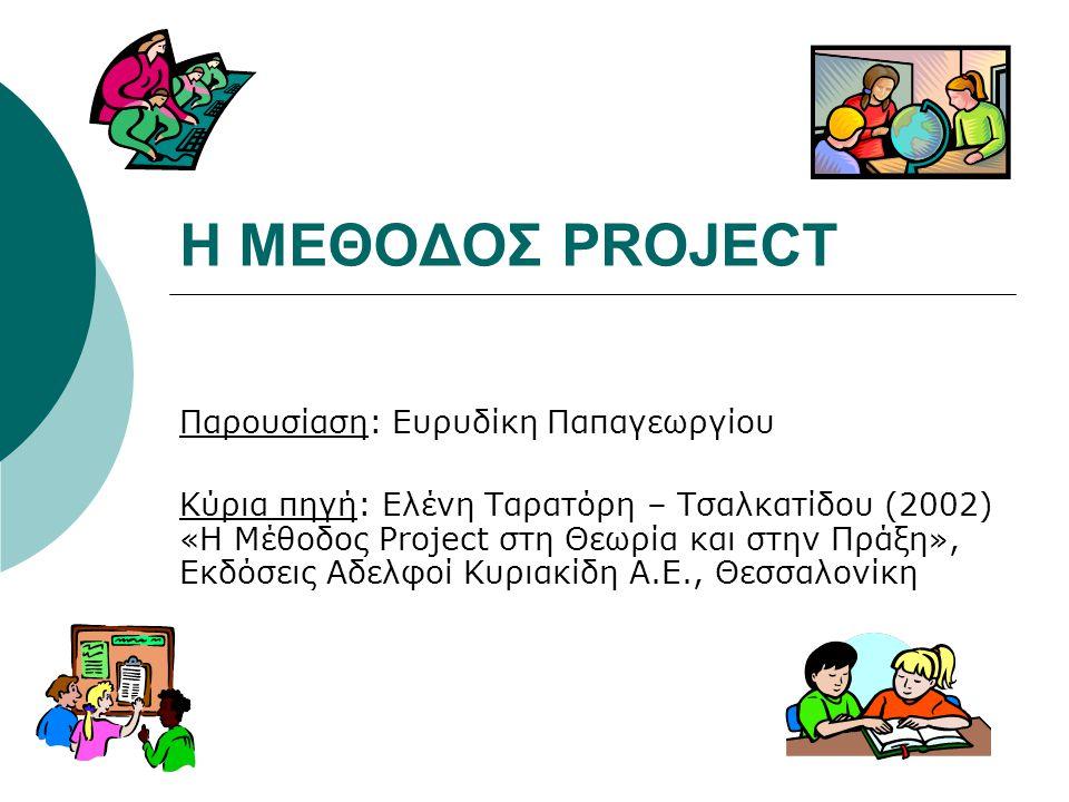 Η ΜΕΘΟΔΟΣ PROJECT Παρουσίαση: Ευρυδίκη Παπαγεωργίου Κύρια πηγή: Ελένη Ταρατόρη – Τσαλκατίδου (2002) «Η Μέθοδος Project στη Θεωρία και στην Πράξη», Εκδ