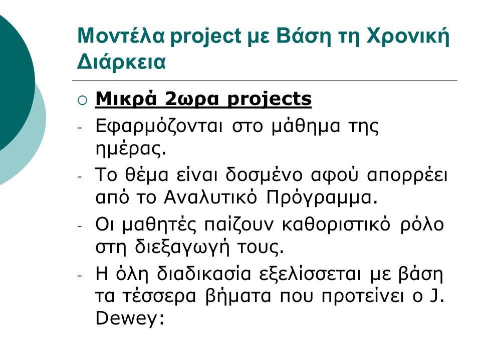 Μοντέλα project με Βάση τη Χρονική Διάρκεια  Μικρά 2ωρα projects - Εφαρμόζονται στο μάθημα της ημέρας. - Το θέμα είναι δοσμένο αφού απορρέει από το Α