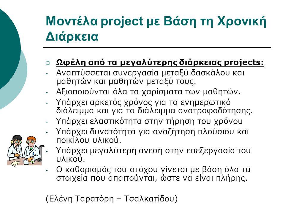 Μοντέλα project με Βάση τη Χρονική Διάρκεια  Ωφέλη από τα μεγαλύτερης διάρκειας projects: - Αναπτύσσεται συνεργασία μεταξύ δασκάλου και μαθητών και μ