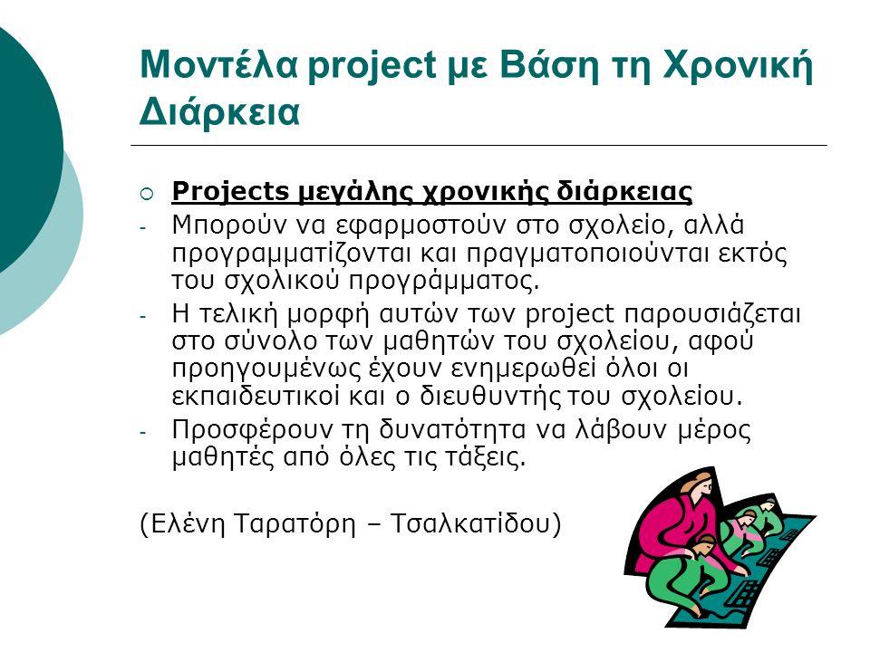 Μοντέλα project με Βάση τη Χρονική Διάρκεια  Projects μεγάλης χρονικής διάρκειας - Μπορούν να εφαρμοστούν στο σχολείο, αλλά προγραμματίζονται και πρα