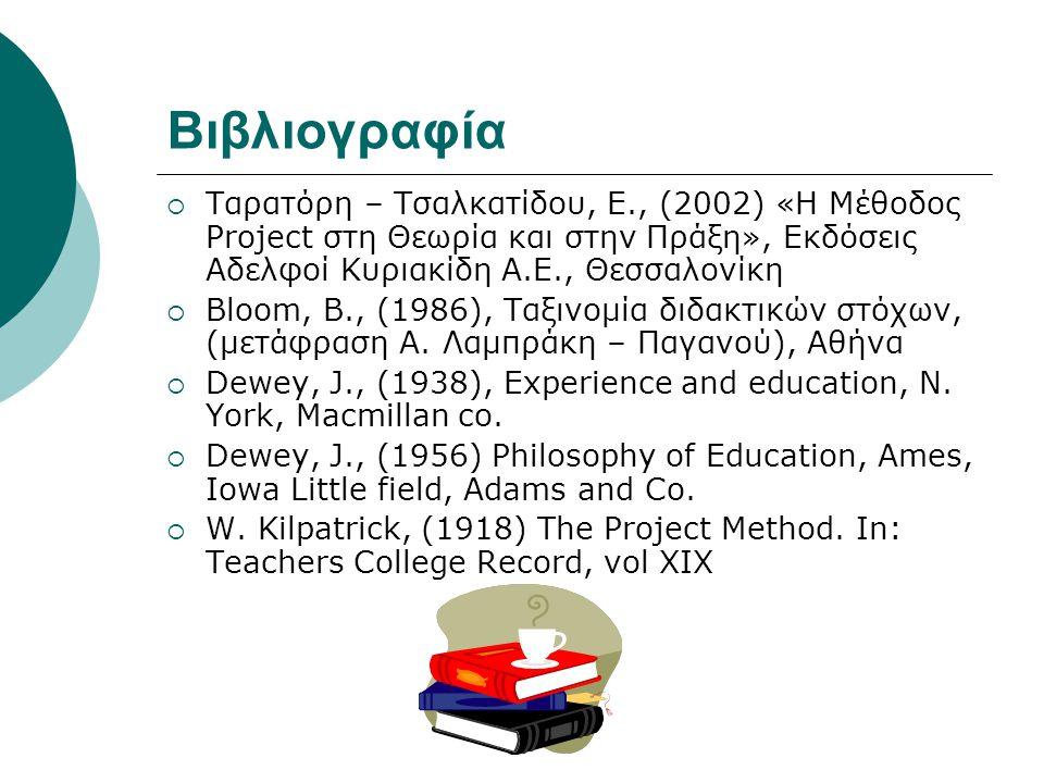 Βιβλιογραφία  Ταρατόρη – Τσαλκατίδου, Ε., (2002) «Η Μέθοδος Project στη Θεωρία και στην Πράξη», Εκδόσεις Αδελφοί Κυριακίδη Α.Ε., Θεσσαλονίκη  Bloom,
