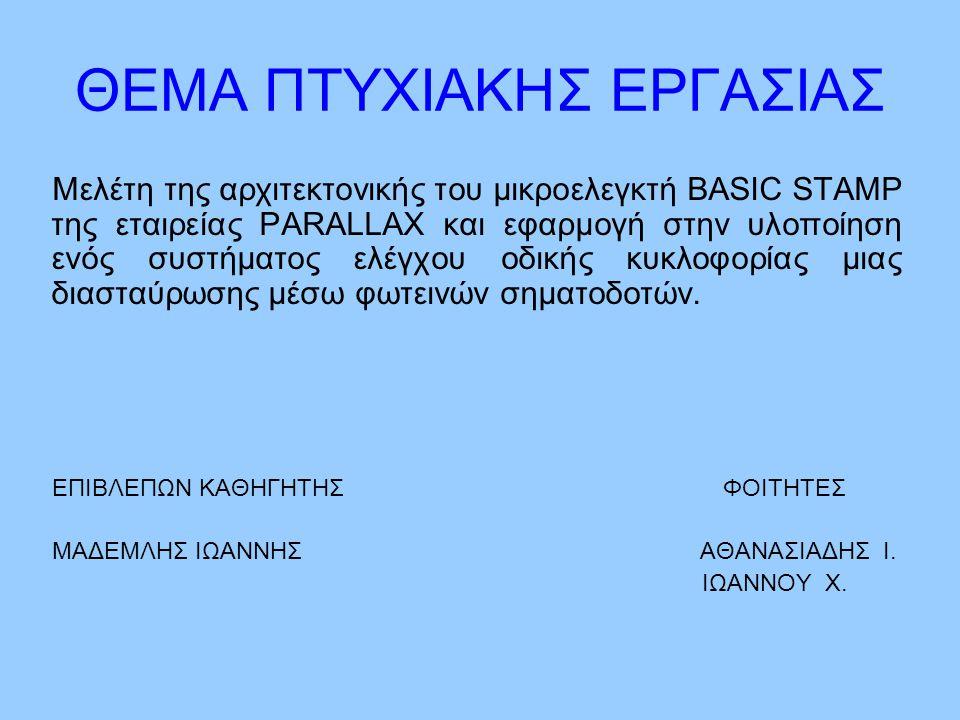 ΘΕΜΑ ΠΤΥΧΙΑΚΗΣ ΕΡΓΑΣΙΑΣ Μελέτη της αρχιτεκτονικής του μικροελεγκτή BASIC STAMP της εταιρείας PARALLAX και εφαρμογή στην υλοποίηση ενός συστήματος ελέγ