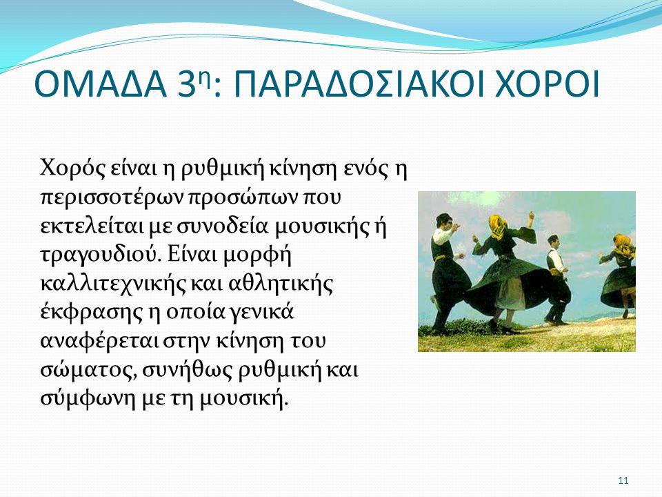 ΟΜΑΔΑ 3 η : ΠΑΡΑΔΟΣΙΑΚΟΙ ΧΟΡΟΙ Χορός είναι η ρυθμική κίνηση ενός η περισσοτέρων προσώπων που εκτελείται με συνοδεία μουσικής ή τραγουδιού. Είναι μορφή