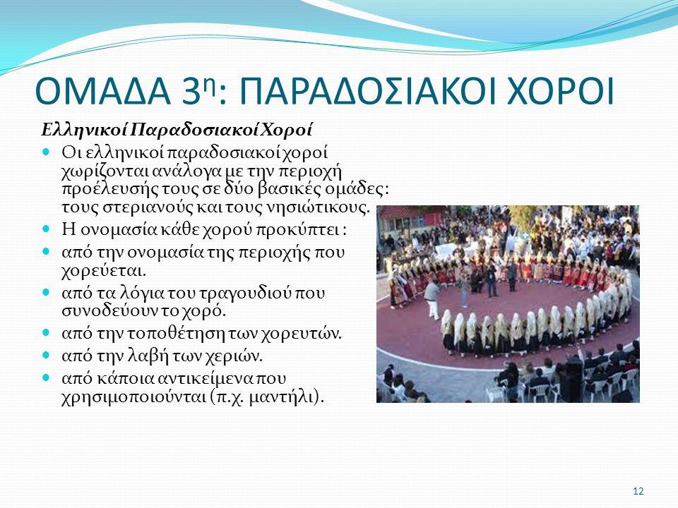 ΟΜΑΔΑ 3 η : ΠΑΡΑΔΟΣΙΑΚΟΙ ΧΟΡΟΙ Ελληνικοί Παραδοσιακοί Χοροί Οι ελληνικοί παραδοσιακοί χοροί χωρίζονται ανάλογα με την περιοχή προέλευσής τους σε δύο βασικές ομάδες: τους στεριανούς και τους νησιώτικους.