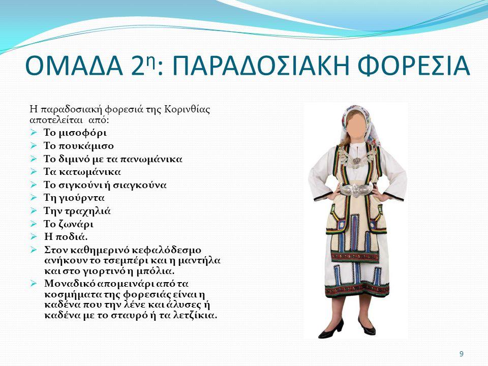 ΟΜΑΔΑ 2 η : ΠΑΡΑΔΟΣΙΑΚΗ ΦΟΡΕΣΙΑ Η παραδοσιακή φορεσιά της Κορινθίας αποτελείται από:  Το μισοφόρι  Το πουκάμισο  Το διμινό με τα πανωμάνικα  Τα κατωμάνικα  Το σιγκούνι ή σιαγκούνα  Τη γιούρντα  Την τραχηλιά  Το ζωνάρι  Η ποδιά.