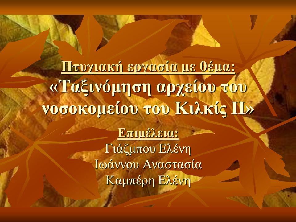 Πτυχιακή εργασία με θέμα: «Ταξινόμηση αρχείου του νοσοκομείου του Κιλκίς II» Επιμέλεια: Γιάζμπου Ελένη Ιωάννου Αναστασία Καμπέρη Ελένη