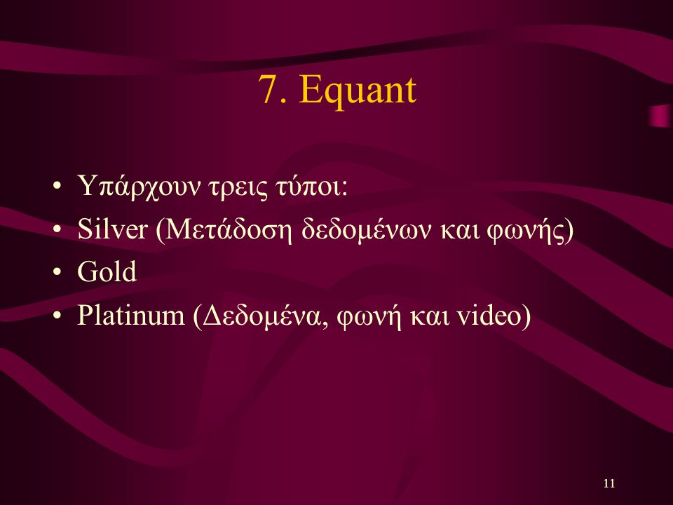 11 7. Equant Υπάρχουν τρεις τύποι: Silver (Μετάδοση δεδομένων και φωνής) Gold Platinum (Δεδομένα, φωνή και video)