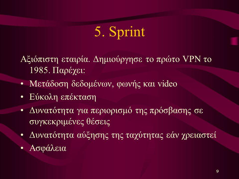 9 5. Sprint Αξιόπιστη εταιρία. Δημιούργησε το πρώτο VPN τo 1985. Παρέχει: Μετάδοση δεδομένων, φωνής και video Εύκολη επέκταση Δυνατότητα για περιορισμ
