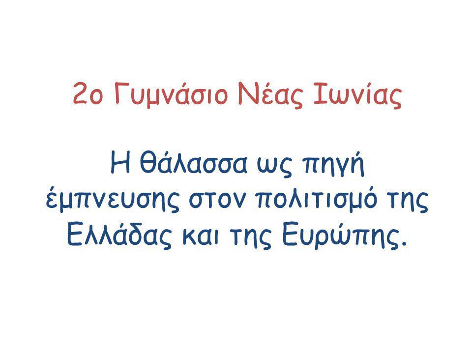 2ο Γυμνάσιο Νέας Ιωνίας Η θάλασσα ως πηγή έμπνευσης στον πολιτισμό της Ελλάδας και της Ευρώπης.