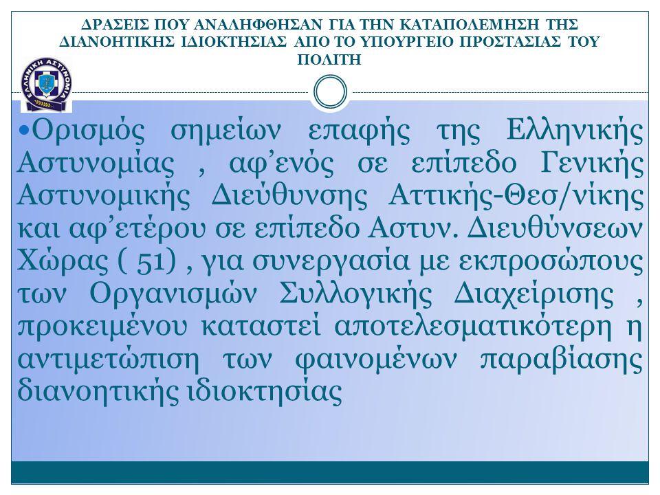 ΔΡΑΣΕΙΣ ΠΟΥ ΑΝΑΛΗΦΘΗΣΑΝ ΓΙΑ ΤΗΝ ΚΑΤΑΠΟΛΕΜΗΣΗ ΤΗΣ ΔΙΑΝΟΗΤΙΚΗΣ ΙΔΙΟΚΤΗΣΙΑΣ ΑΠΟ ΤΟ ΥΠΟΥΡΓΕΙΟ ΠΡΟΣΤΑΣΙΑΣ ΤΟΥ ΠΟΛΙΤΗ Ορισμός σημείων επαφής της Ελληνικής Αστυνομίας, αφ'ενός σε επίπεδο Γενικής Αστυνομικής Διεύθυνσης Αττικής-Θεσ/νίκης και αφ'ετέρου σε επίπεδο Αστυν.
