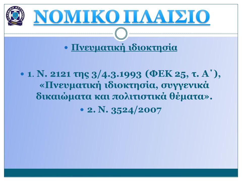 Πνευματική ιδιοκτησία 1. Ν. 2121 της 3/4.3.1993 (ΦΕΚ 25, τ. Α΄), «Πνευματική ιδιοκτησία, συγγενικά δικαιώματα και πολιτιστικά θέματα». 2. Ν. 3524/2007
