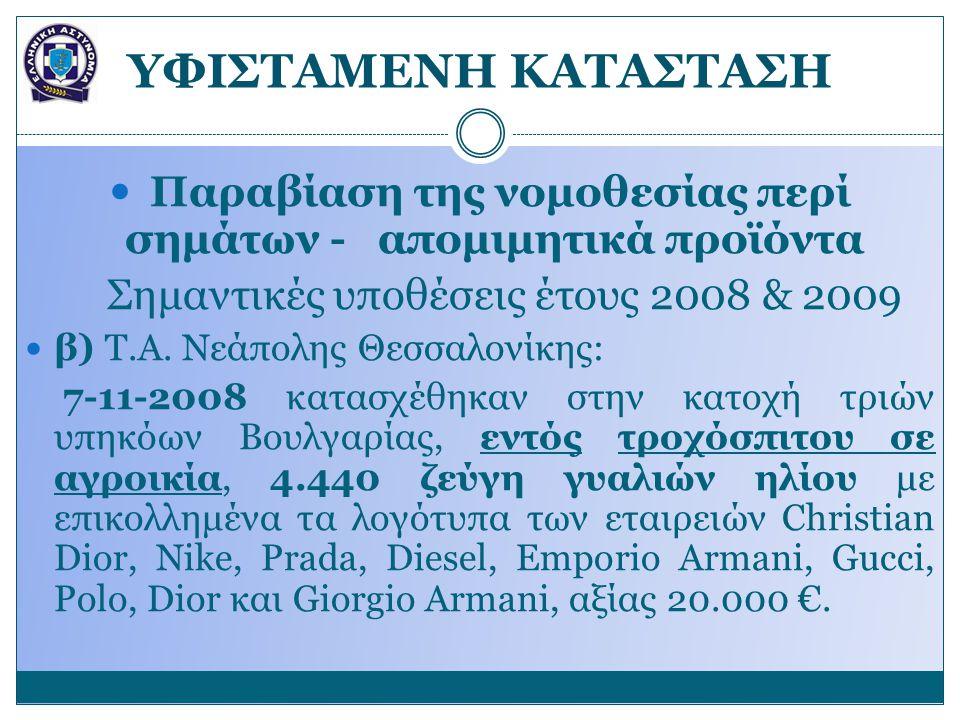 YΦΙΣΤΑΜΕΝΗ ΚΑΤΑΣΤΑΣΗ Παραβίαση της νομοθεσίας περί σημάτων - απομιμητικά προϊόντα Σημαντικές υποθέσεις έτους 2008 & 2009 β) Τ.Α.